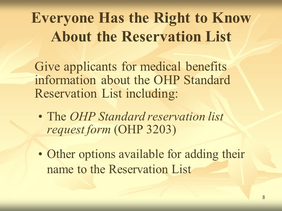 8 Everyone Has the Right to Know About the Reservation List Give applicants for medical benefits information about the OHP Standard Reservation List including: The OHP Standard reservation list request form (OHP 3203) Other options available for adding their name to the Reservation List
