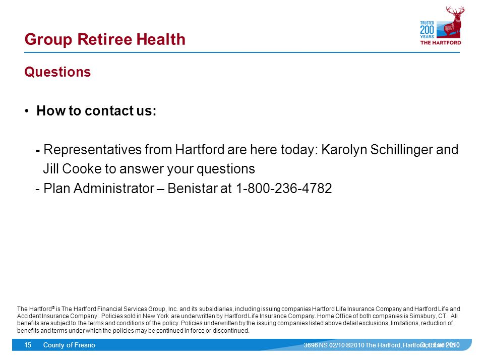 October 2010County of Fresno15 Group Retiree Health Questions How to contact us: - Representatives from Hartford are here today: Karolyn Schillinger and Jill Cooke to answer your questions - Plan Administrator – Benistar at 1-800-236-4782 3696 NS 02/10 ©2010 The Hartford, Hartford, CT 06115 The Hartford ® is The Hartford Financial Services Group, Inc.