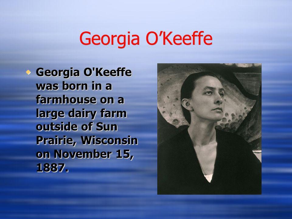Georgia O'Keeffe  Georgia O Keeffe was born in a farmhouse on a large dairy farm outside of Sun Prairie, Wisconsin on November 15, 1887.