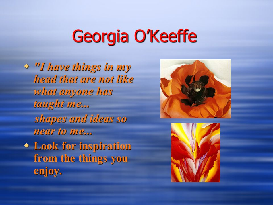 Georgia O'Keeffe  I have things in my head that are not like what anyone has taught me...
