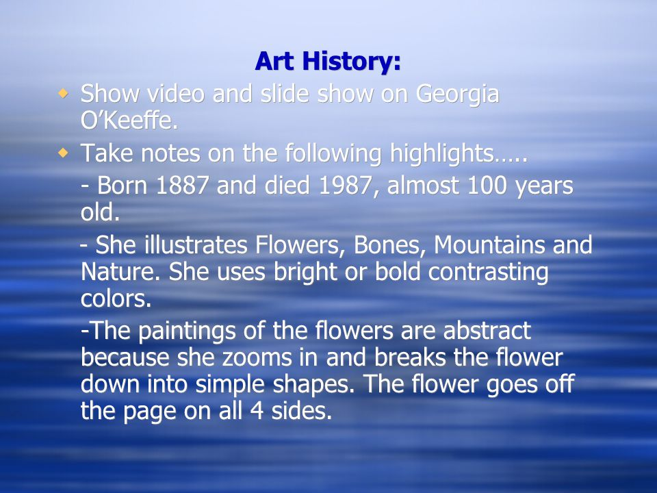 Art History:  Show video and slide show on Georgia O'Keeffe.  Take notes on the following highlights….. - Born 1887 and died 1987, almost 100 years