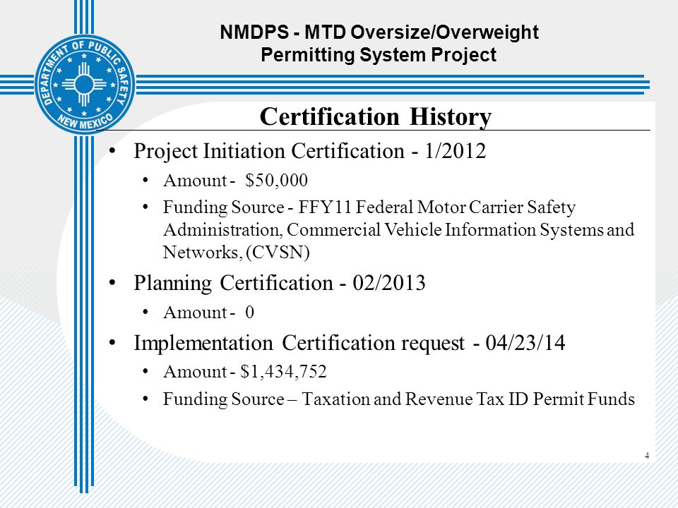 4 NMDPS - MTD Oversize/Overweight Permitting System Project Certification History Project Initiation Certification - 1/2012 Amount - $50,000 Funding S