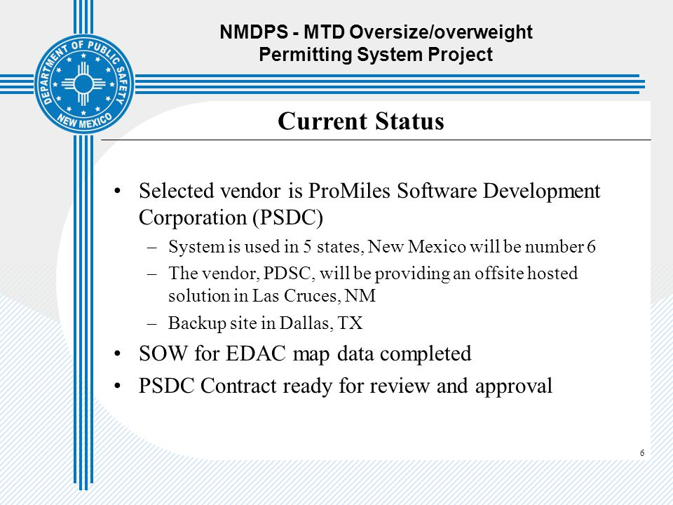 6 NMDPS - MTD Oversize/overweight Permitting System Project Selected vendor is ProMiles Software Development Corporation (PSDC) –System is used in 5 s