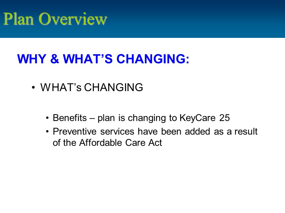 WHY & WHAT'S CHANGING: WHAT's CHANGING Benefits – plan is changing to KeyCare 25 Preventive services have been added as a result of the Affordable Care Act Plan Overview