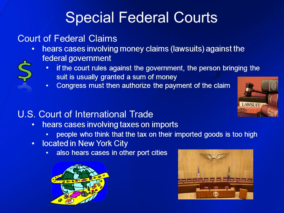 Court of Federal Claims hears cases involving money claims (lawsuits) against the federal government i f the court rules against the government, the person bringing the suit is usually granted a sum of money Congress must then authorize the payment of the claim U.S.