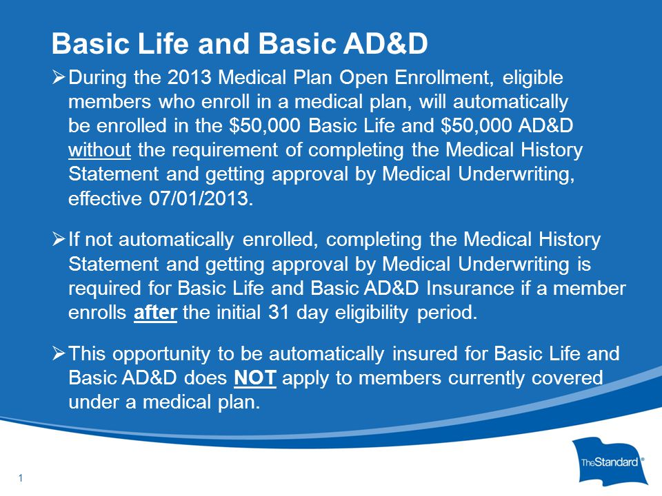 © 2010 Standard Insurance Company  During the 2013 Medical Plan Open Enrollment, eligible members who enroll in a medical plan, will automatically be