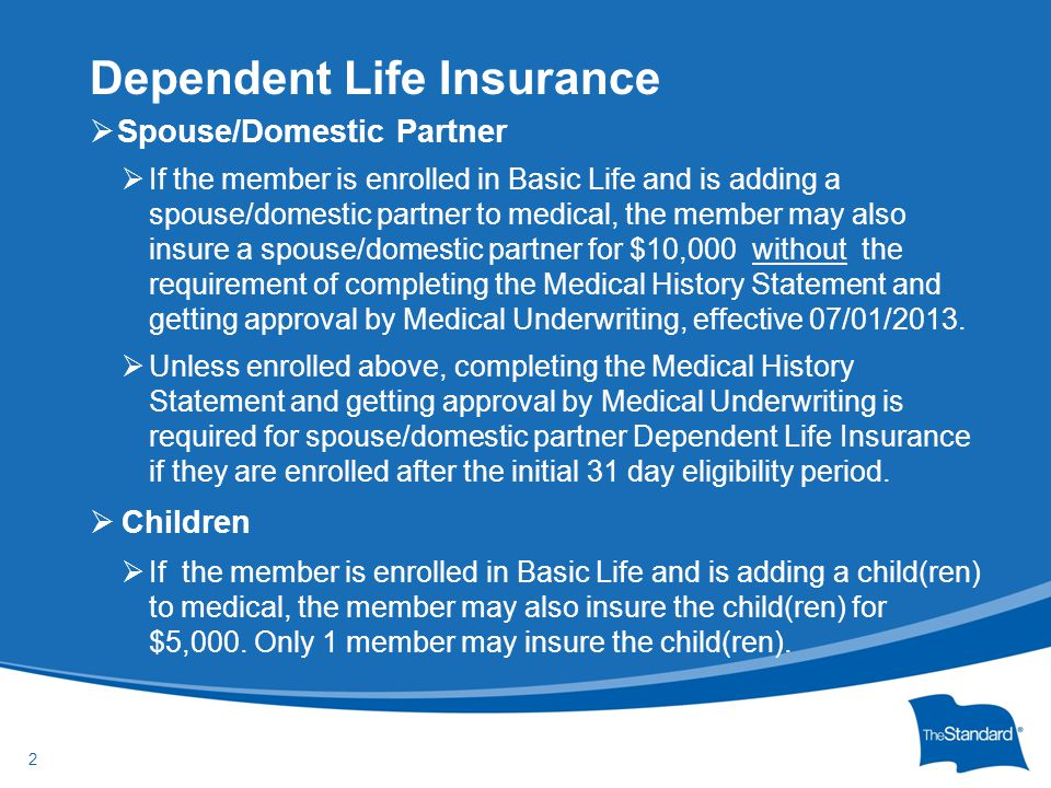 © 2010 Standard Insurance Company  Spouse/Domestic Partner  If the member is enrolled in Basic Life and is adding a spouse/domestic partner to medic