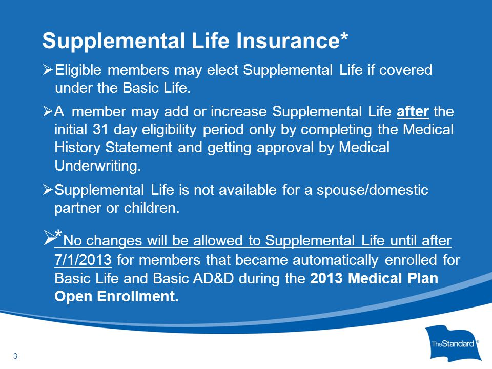 © 2010 Standard Insurance Company  Any member or spouse/domestic partner who enrolls after their initial 31 day eligibility period will need to complete the Medical History Statement and send it to Medical Underwriting (not to HR, not to Risk Management).