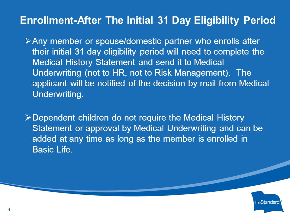 © 2010 Standard Insurance Company  Any member or spouse/domestic partner who enrolls after their initial 31 day eligibility period will need to compl