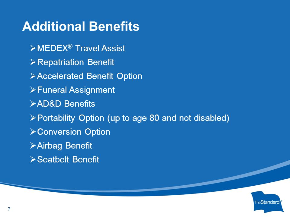 © 2010 Standard Insurance Company Additional Benefits 7  MEDEX ® Travel Assist  Repatriation Benefit  Accelerated Benefit Option  Funeral Assignme