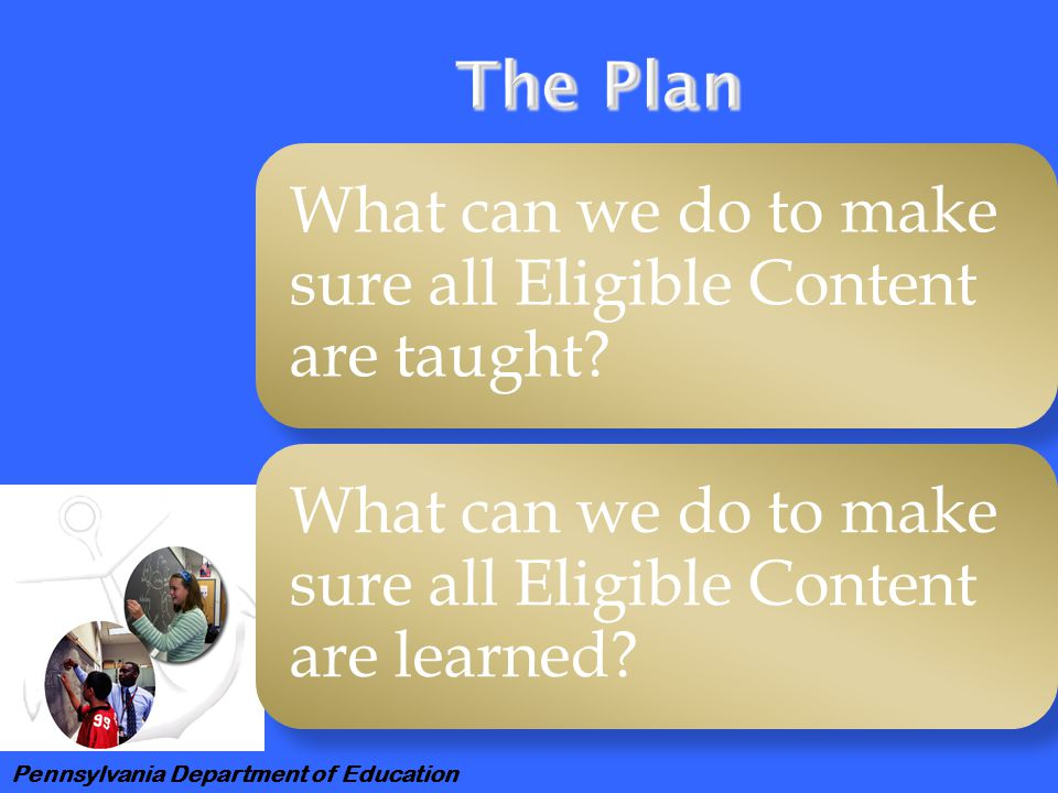 Pennsylvania Department of Education What can we do to make sure all Eligible Content are taught.