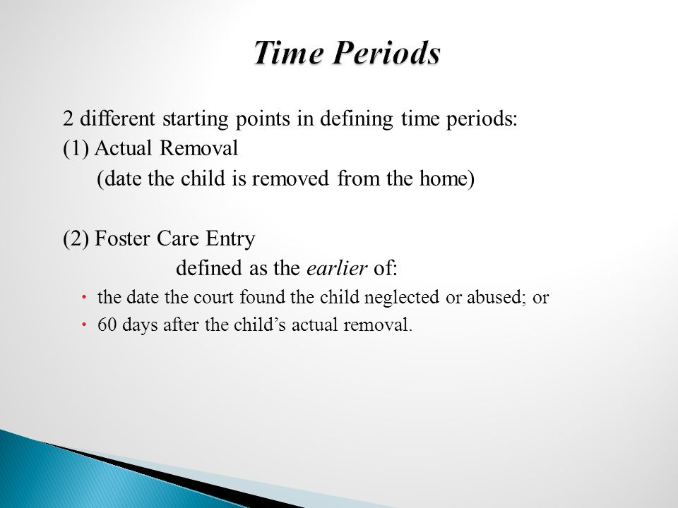 2 different starting points in defining time periods: (1) Actual Removal (date the child is removed from the home) (2) Foster Care Entry defined as the earlier of:  the date the court found the child neglected or abused; or  60 days after the child's actual removal.