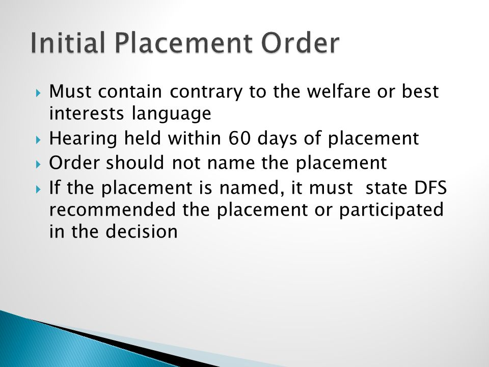 Must contain contrary to the welfare or best interests language  Hearing held within 60 days of placement  Order should not name the placement  If the placement is named, it must state DFS recommended the placement or participated in the decision