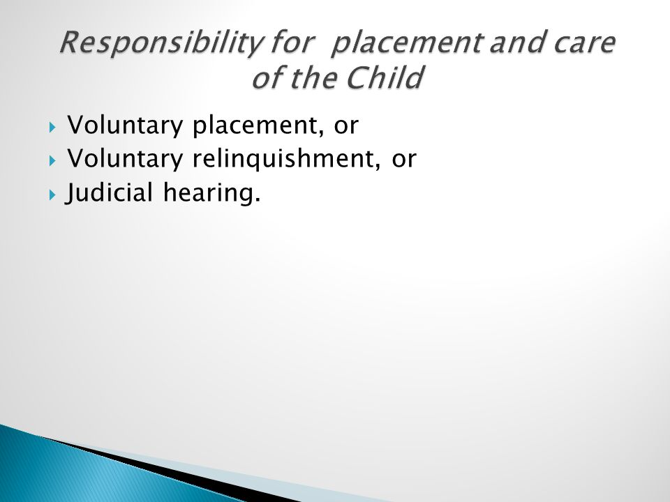  Voluntary placement, or  Voluntary relinquishment, or  Judicial hearing.