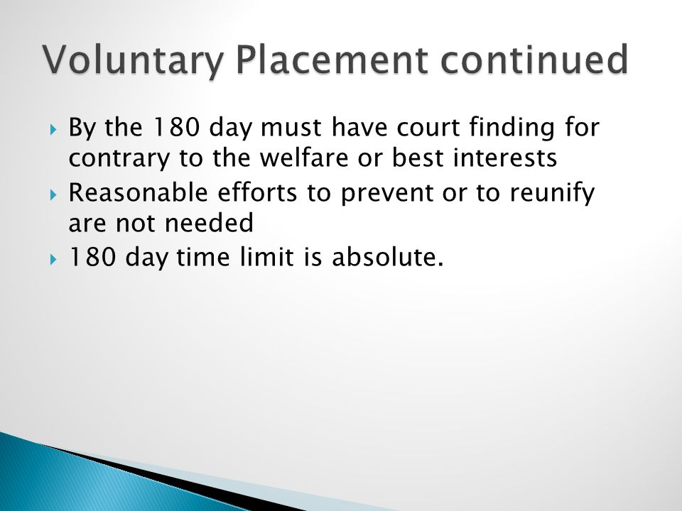  By the 180 day must have court finding for contrary to the welfare or best interests  Reasonable efforts to prevent or to reunify are not needed  180 day time limit is absolute.