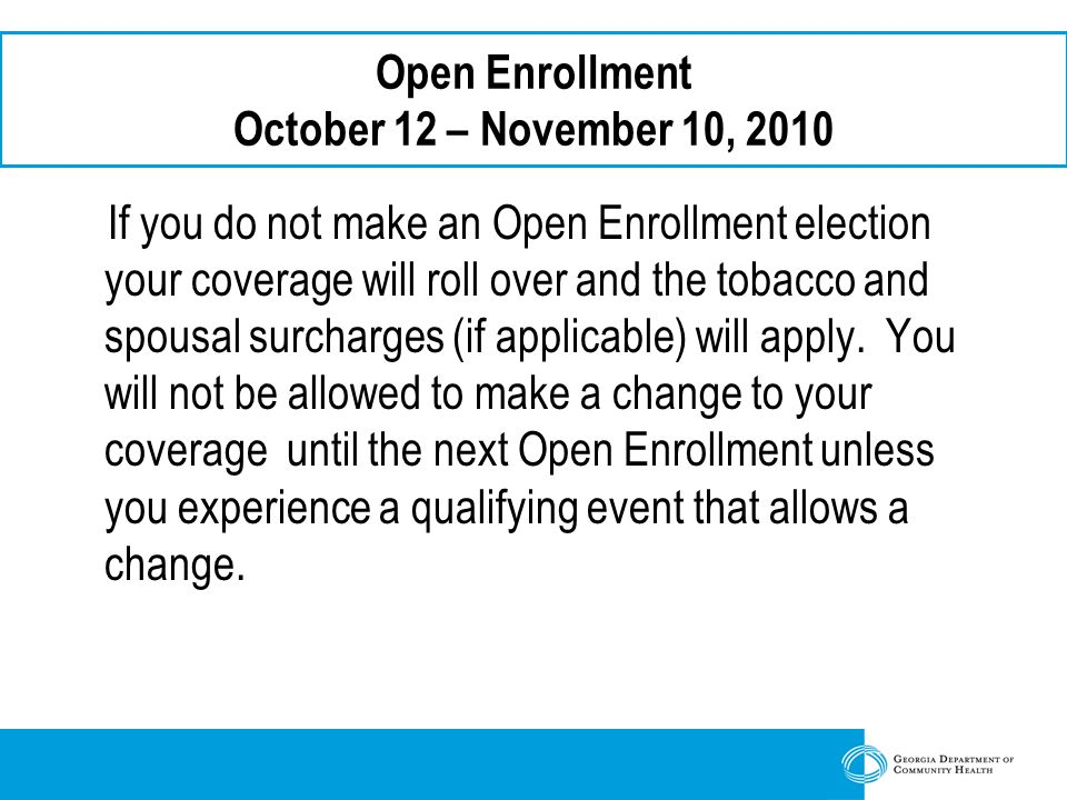 Open Enrollment October 12 – November 10, 2010 If you do not make an Open Enrollment election your coverage will roll over and the tobacco and spousal surcharges (if applicable) will apply.