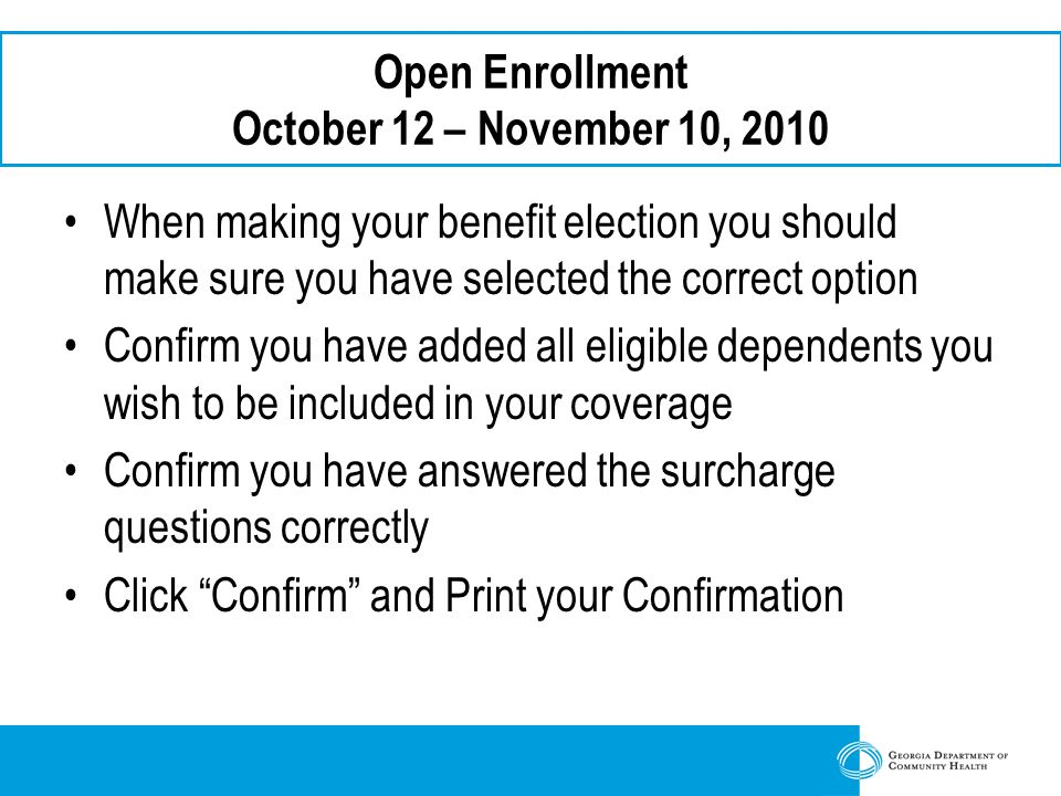 Open Enrollment October 12 – November 10, 2010 When making your benefit election you should make sure you have selected the correct option Confirm you have added all eligible dependents you wish to be included in your coverage Confirm you have answered the surcharge questions correctly Click Confirm and Print your Confirmation