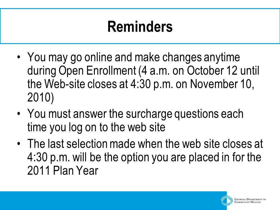 Reminders You may go online and make changes anytime during Open Enrollment (4 a.m.