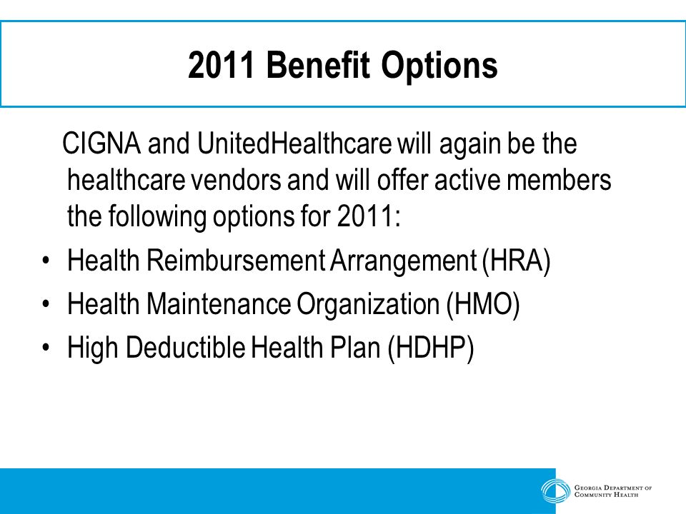 2011 Benefit Options CIGNA and UnitedHealthcare will again be the healthcare vendors and will offer active members the following options for 2011: Health Reimbursement Arrangement (HRA) Health Maintenance Organization (HMO) High Deductible Health Plan (HDHP)