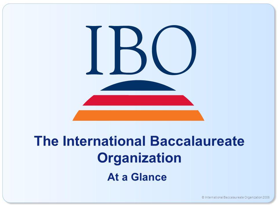 © International Baccalaureate Organization 2006 The International Baccalaureate Organization At a Glance