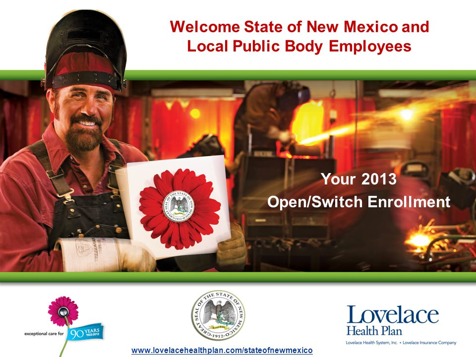 Welcome State of New Mexico and Local Public Body Employees Your 2013 Open/Switch Enrollment www.lovelacehealthplan.com/stateofnewmexico