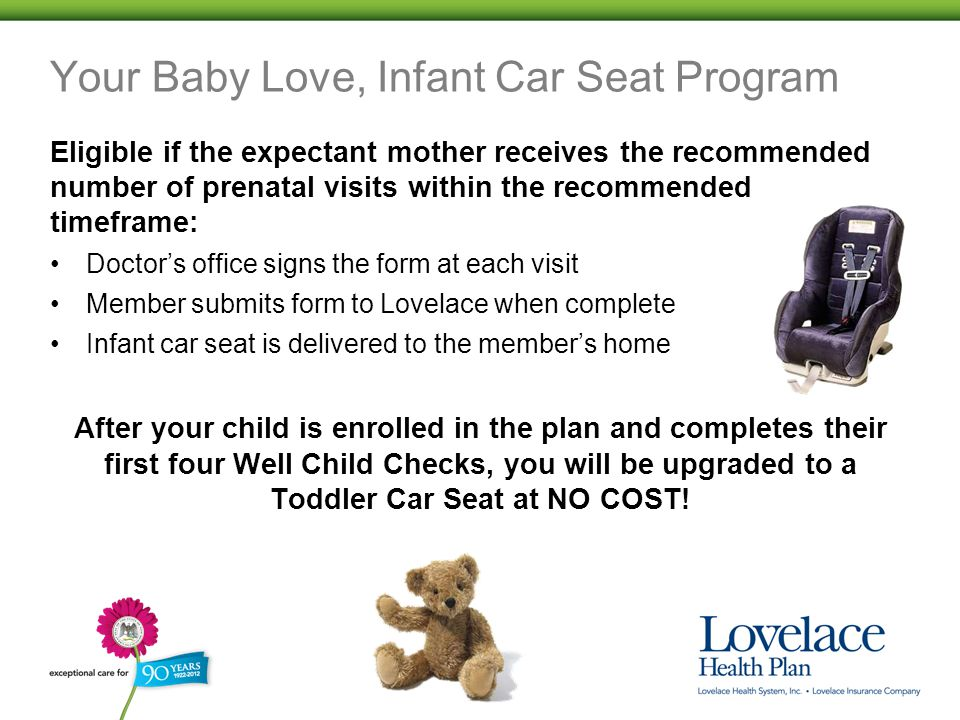 Your Baby Love, Infant Car Seat Program Eligible if the expectant mother receives the recommended number of prenatal visits within the recommended timeframe: Doctor's office signs the form at each visit Member submits form to Lovelace when complete Infant car seat is delivered to the member's home After your child is enrolled in the plan and completes their first four Well Child Checks, you will be upgraded to a Toddler Car Seat at NO COST!