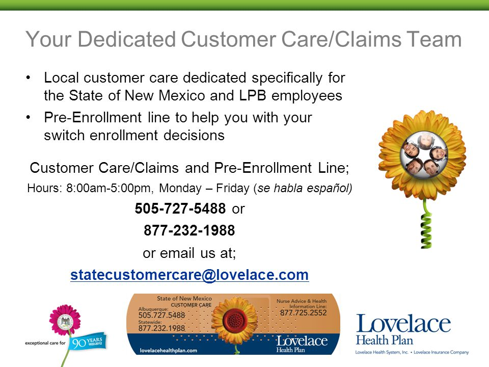 Your Dedicated Customer Care/Claims Team Local customer care dedicated specifically for the State of New Mexico and LPB employees Pre-Enrollment line to help you with your switch enrollment decisions Customer Care/Claims and Pre-Enrollment Line; Hours: 8:00am-5:00pm, Monday – Friday (se habla español) 505-727-5488 or 877-232-1988 or email us at; statecustomercare@lovelace.com