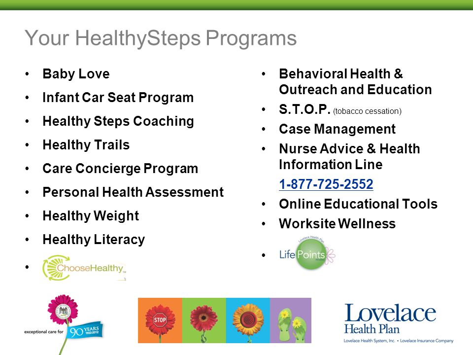 Your HealthySteps Programs Baby Love Infant Car Seat Program Healthy Steps Coaching Healthy Trails Care Concierge Program Personal Health Assessment Healthy Weight Healthy Literacy Behavioral Health & Outreach and Education S.T.O.P.