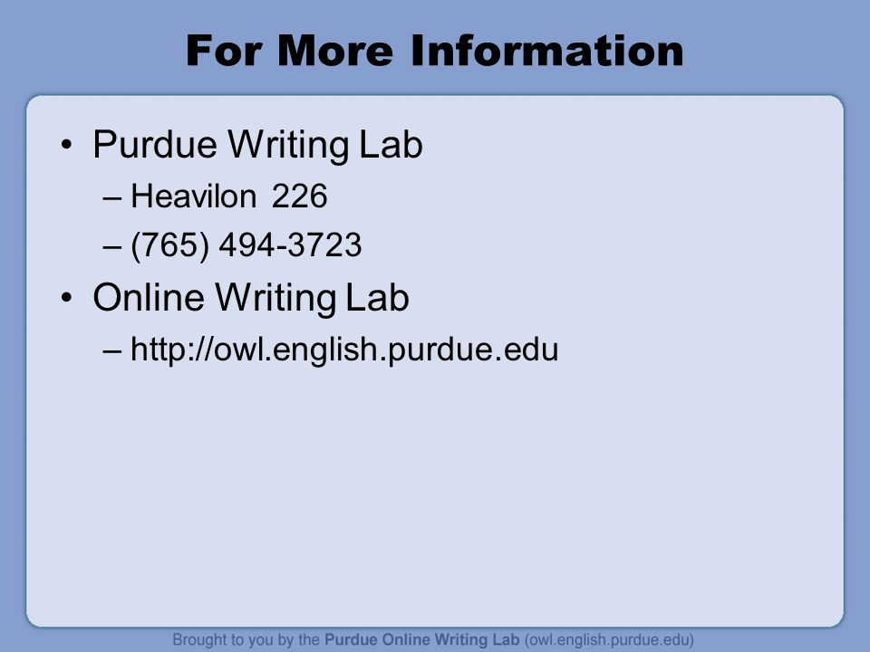 For More Information Purdue Writing Lab –Heavilon 226 –(765) 494-3723 Online Writing Lab –http://owl.english.purdue.edu