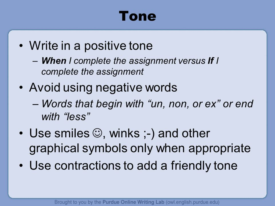 Tone Write in a positive tone –When I complete the assignment versus If I complete the assignment Avoid using negative words –Words that begin with un, non, or ex or end with less Use smiles, winks ;-) and other graphical symbols only when appropriate Use contractions to add a friendly tone