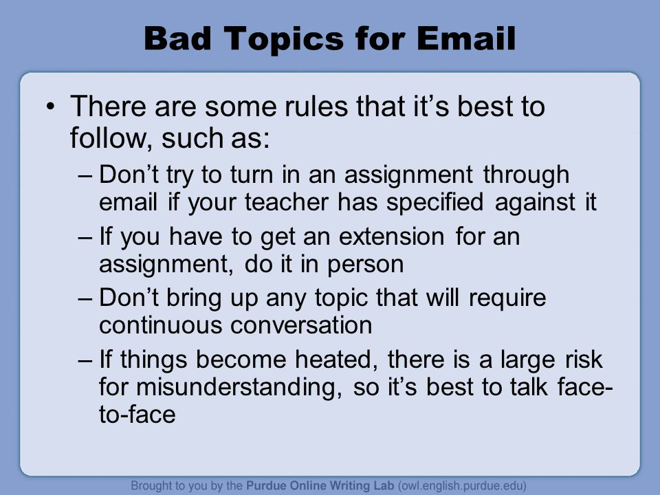 Bad Topics for Email There are some rules that it's best to follow, such as: –Don't try to turn in an assignment through email if your teacher has specified against it –If you have to get an extension for an assignment, do it in person –Don't bring up any topic that will require continuous conversation –If things become heated, there is a large risk for misunderstanding, so it's best to talk face- to-face