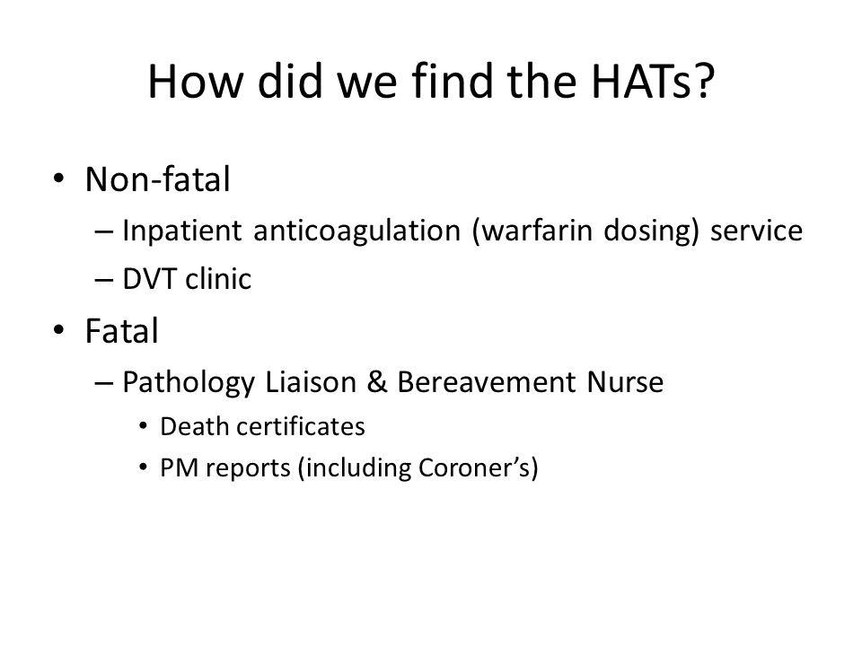 How did we find the HATs? Non-fatal – Inpatient anticoagulation (warfarin dosing) service – DVT clinic Fatal – Pathology Liaison & Bereavement Nurse D