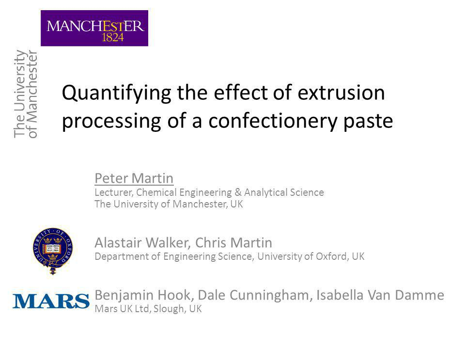 Quantifying the effect of extrusion processing of a confectionery paste Peter Martin Lecturer, Chemical Engineering & Analytical Science The University of Manchester, UK Alastair Walker, Chris Martin Department of Engineering Science, University of Oxford, UK Benjamin Hook, Dale Cunningham, Isabella Van Damme Mars UK Ltd, Slough, UK