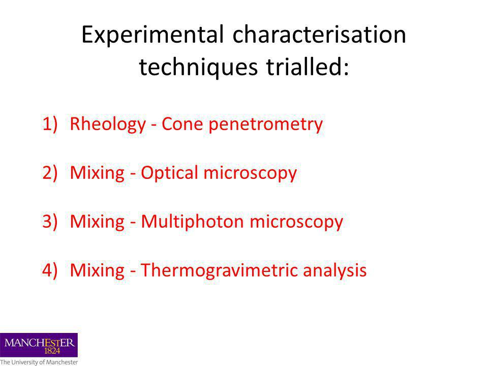 1)Rheology - Cone penetrometry 2)Mixing - Optical microscopy 3)Mixing - Multiphoton microscopy 4)Mixing - Thermogravimetric analysis Experimental characterisation techniques trialled: