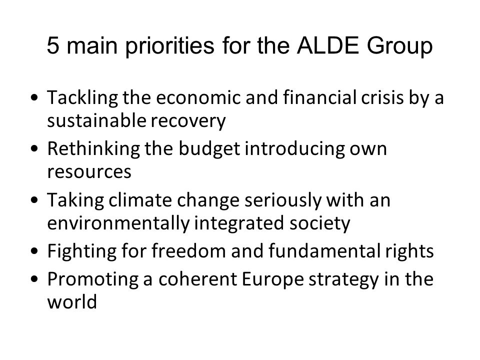 5 main priorities for the ALDE Group Tackling the economic and financial crisis by a sustainable recovery Rethinking the budget introducing own resources Taking climate change seriously with an environmentally integrated society Fighting for freedom and fundamental rights Promoting a coherent Europe strategy in the world