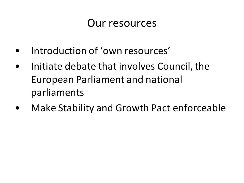Our resources Introduction of 'own resources' Initiate debate that involves Council, the European Parliament and national parliaments Make Stability and Growth Pact enforceable
