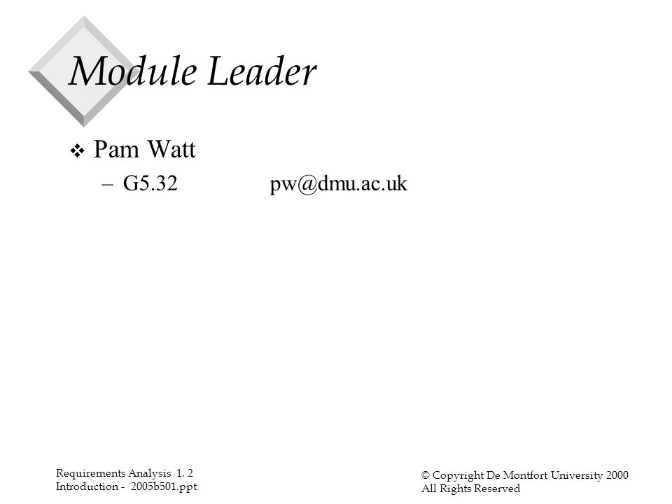 Requirements Analysis 1. 2 Introduction - 2005b501.ppt © Copyright De Montfort University 2000 All Rights Reserved Module Leader v Pam Watt –G5.32pw@d