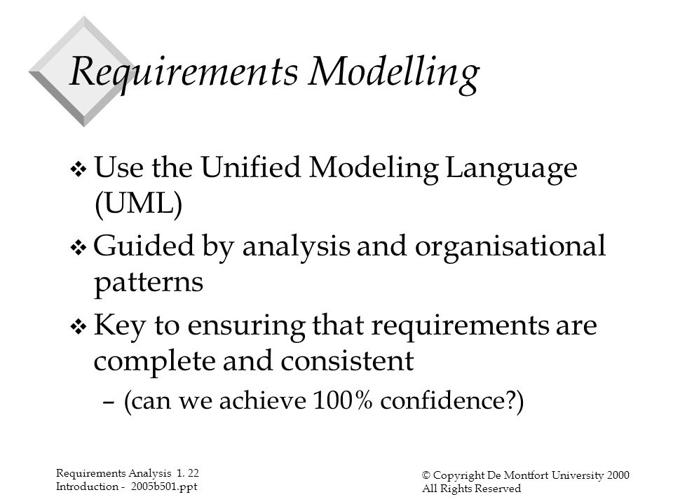 Requirements Analysis 1. 22 Introduction - 2005b501.ppt © Copyright De Montfort University 2000 All Rights Reserved Requirements Modelling v Use the U