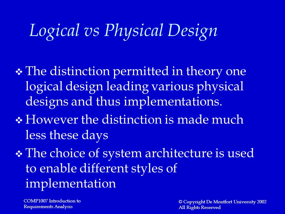 COMP1007 Introduction to Requirements Analysis © Copyright De Montfort University 2002 All Rights Reserved Logical vs Physical Design v The distinction permitted in theory one logical design leading various physical designs and thus implementations.