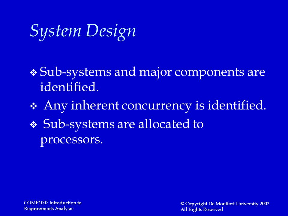 COMP1007 Introduction to Requirements Analysis © Copyright De Montfort University 2002 All Rights Reserved System Design v Sub-systems and major components are identified.