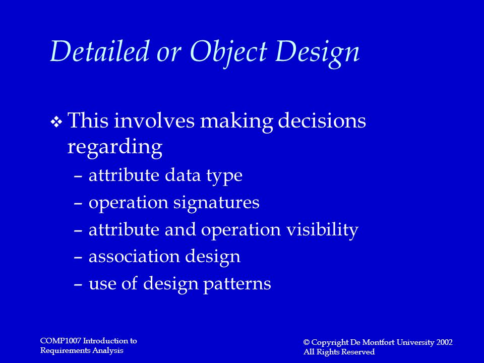 COMP1007 Introduction to Requirements Analysis © Copyright De Montfort University 2002 All Rights Reserved Detailed or Object Design v This involves making decisions regarding –attribute data type –operation signatures –attribute and operation visibility –association design –use of design patterns