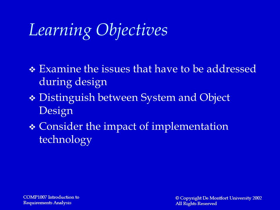 COMP1007 Introduction to Requirements Analysis © Copyright De Montfort University 2002 All Rights Reserved Learning Objectives v Examine the issues that have to be addressed during design v Distinguish between System and Object Design v Consider the impact of implementation technology