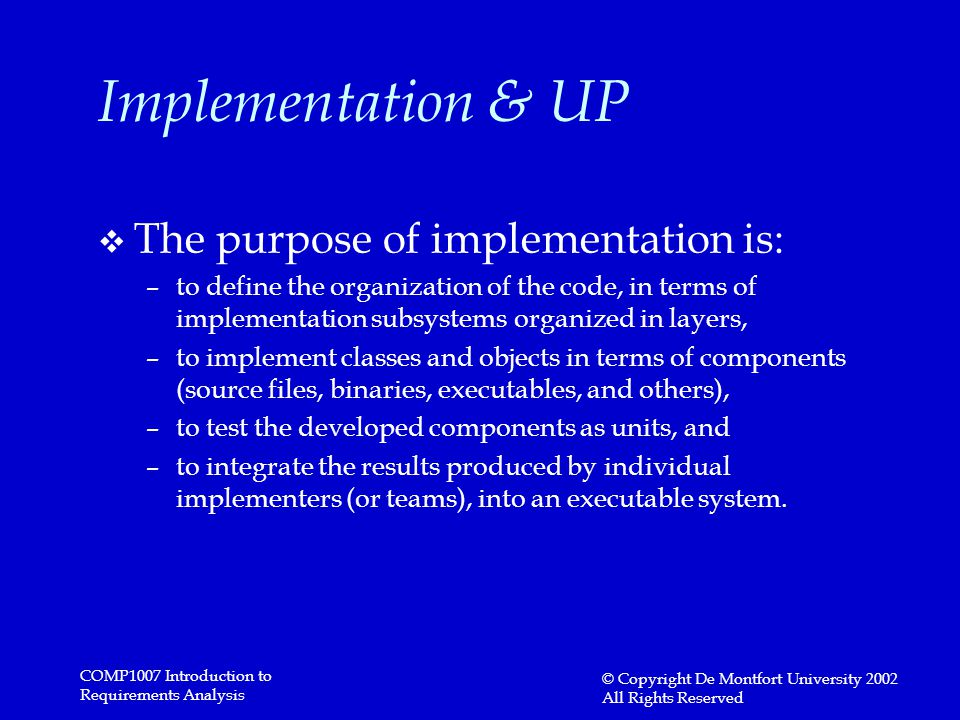 COMP1007 Introduction to Requirements Analysis © Copyright De Montfort University 2002 All Rights Reserved Implementation & UP v The purpose of implem