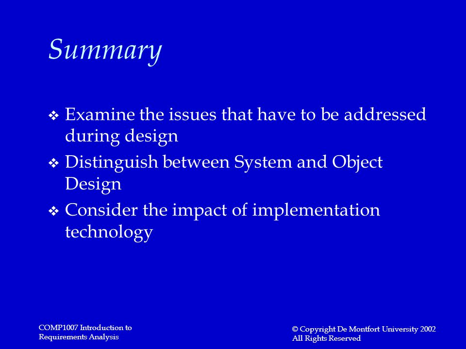 COMP1007 Introduction to Requirements Analysis © Copyright De Montfort University 2002 All Rights Reserved Summary v Examine the issues that have to be addressed during design v Distinguish between System and Object Design v Consider the impact of implementation technology