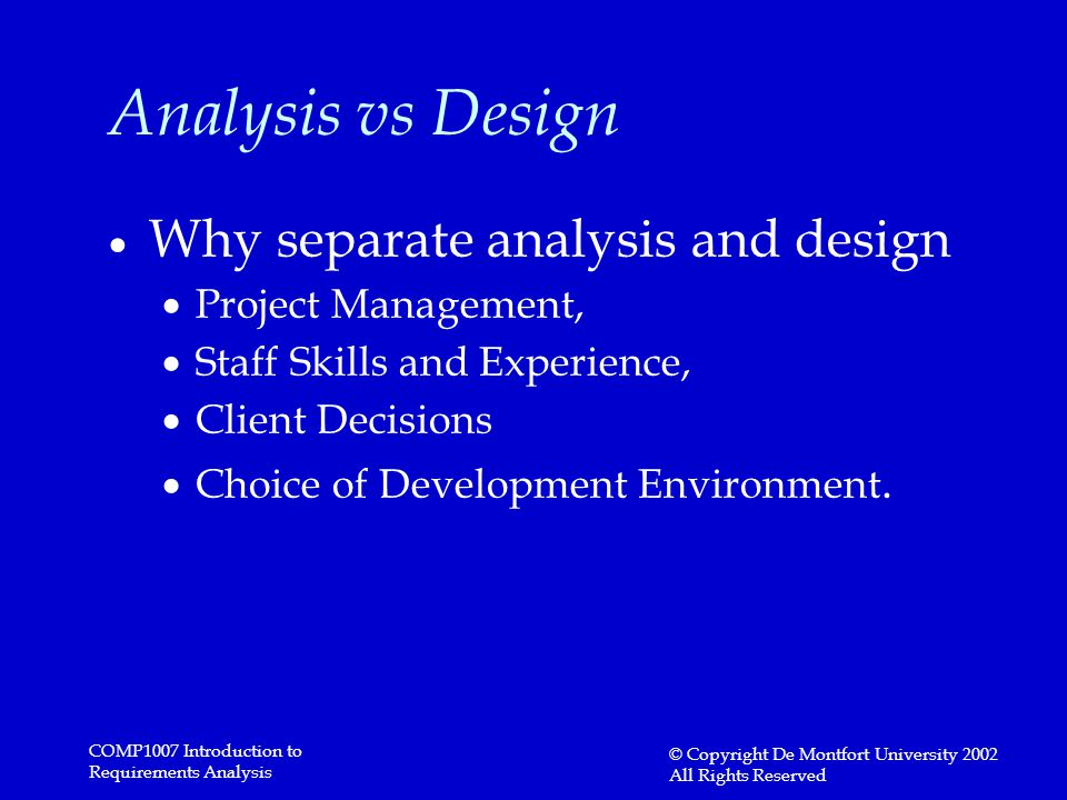 COMP1007 Introduction to Requirements Analysis © Copyright De Montfort University 2002 All Rights Reserved Analysis vs Design  Why separate analysis and design  Project Management,  Staff Skills and Experience,  Client Decisions  Choice of Development Environment.