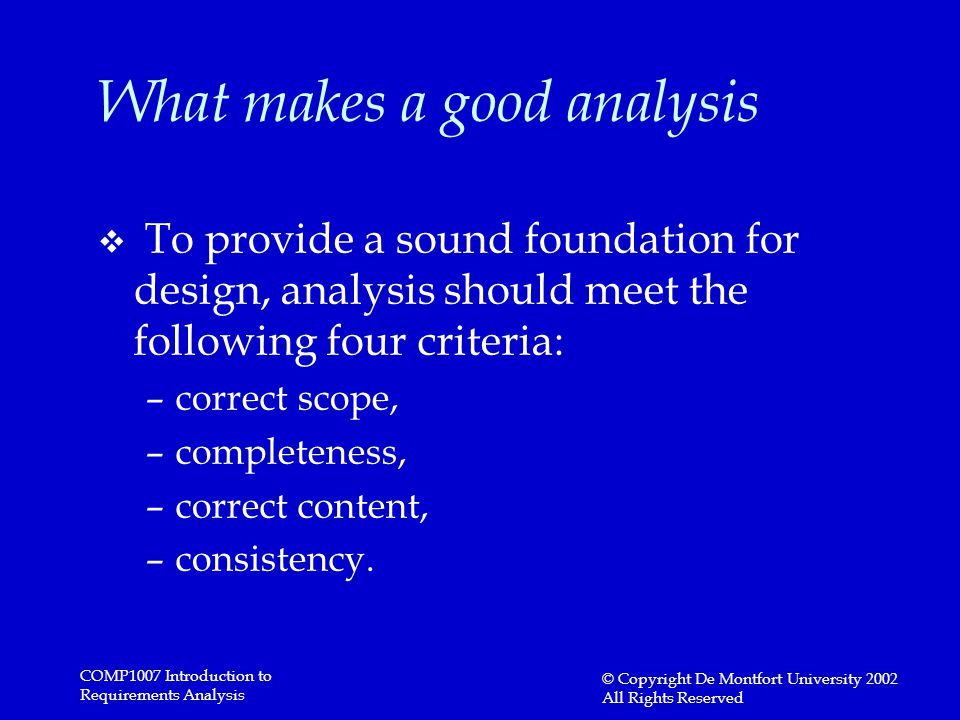 COMP1007 Introduction to Requirements Analysis © Copyright De Montfort University 2002 All Rights Reserved What makes a good analysis v To provide a sound foundation for design, analysis should meet the following four criteria: –correct scope, –completeness, –correct content, –consistency.