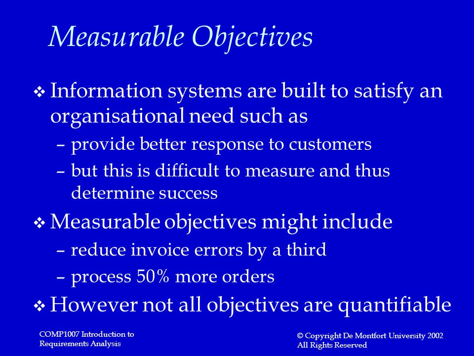 COMP1007 Introduction to Requirements Analysis © Copyright De Montfort University 2002 All Rights Reserved Measurable Objectives v Information systems are built to satisfy an organisational need such as –provide better response to customers –but this is difficult to measure and thus determine success v Measurable objectives might include –reduce invoice errors by a third –process 50% more orders v However not all objectives are quantifiable