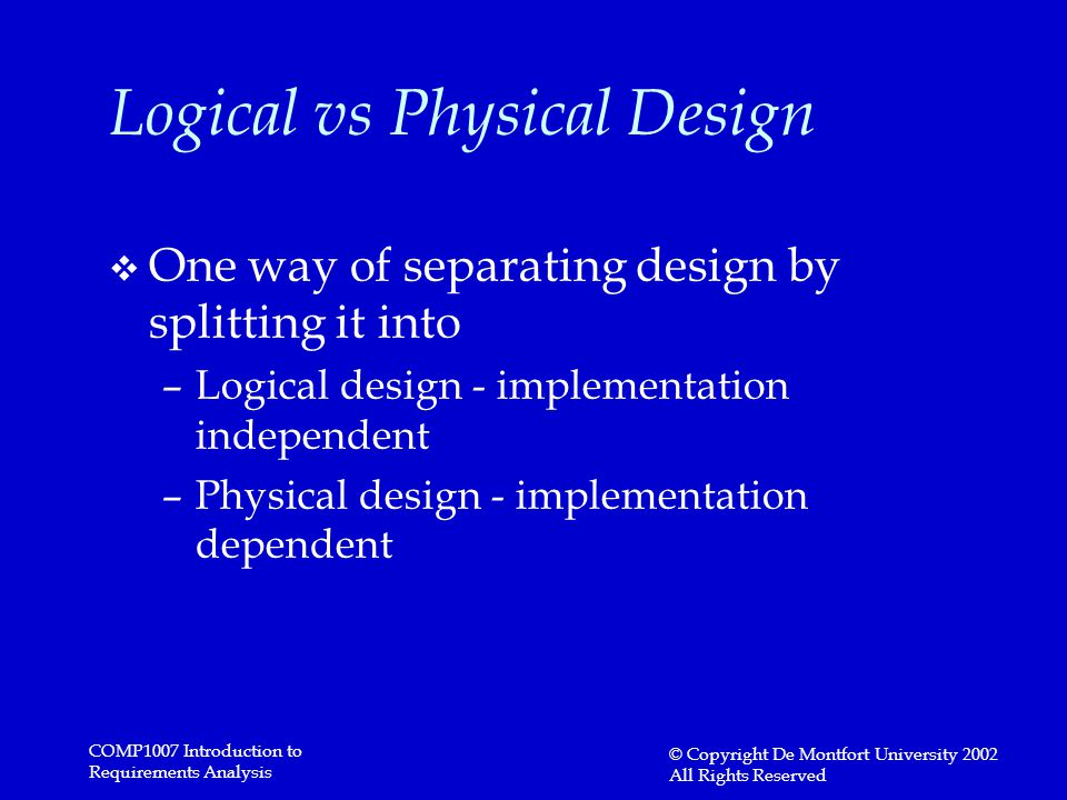 COMP1007 Introduction to Requirements Analysis © Copyright De Montfort University 2002 All Rights Reserved Logical vs Physical Design v One way of separating design by splitting it into –Logical design - implementation independent –Physical design - implementation dependent