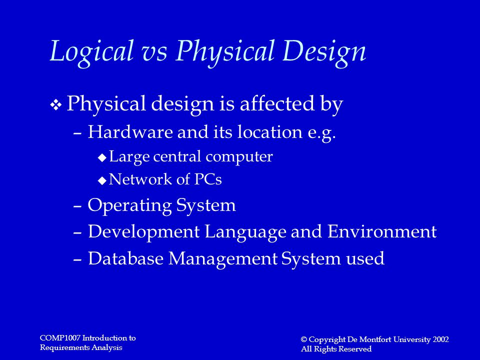 COMP1007 Introduction to Requirements Analysis © Copyright De Montfort University 2002 All Rights Reserved Logical vs Physical Design v Physical desig