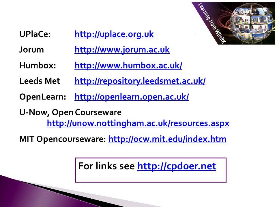 UPlaCe: http://uplace.org.ukhttp://uplace.org.uk Jorum http://www.jorum.ac.ukhttp://www.jorum.ac.uk Humbox: http://www.humbox.ac.uk/http://www.humbox.ac.uk/ Leeds Met http://repository.leedsmet.ac.uk/http://repository.leedsmet.ac.uk/ OpenLearn: http://openlearn.open.ac.uk/http://openlearn.open.ac.uk/ U-Now, Open Courseware http://unow.nottingham.ac.uk/resources.aspx http://unow.nottingham.ac.uk/resources.aspx MIT Opencourseware: http://ocw.mit.edu/index.htmhttp://ocw.mit.edu/index.htm For links see http://cpdoer.nethttp://cpdoer.net